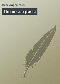 Влас Дорошевич - После актрисы