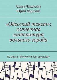 Юрий Дмитриевич Ладохин -«Одесский текст»: солнечная литература вольного города. Изцикла «Филология для эрудитов»