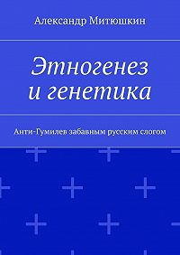 Александр Митюшкин -Этногенез игенетика. Анти-Гумилев забавным русским слогом