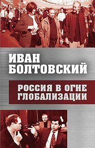 Иван Болтовский -Россия в огне глобализации