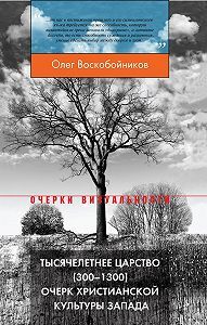 Олег Воскобойников - Тысячелетнее царство (300–1300). Очерк христианской культуры Запада