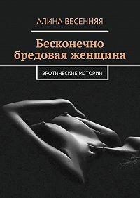 Алина Весенняя -Бесконечно бредовая женщина. Эротические истории