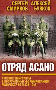 Aлексей Буяков, Сергей Смирнов - Отряд Асано. Русские эмигранты в вооруженных формированиях Маньчжоу-го (1938–1945)