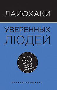 Ричард Ньюджент -Лайфхаки уверенных людей. 50 способов повысить самооценку