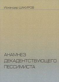 Искандер Шакиров - Анамнез декадентствующего пессимиста