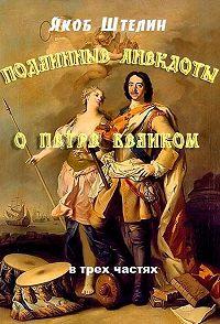Якоб Штелин -Подлинные анекдоты из жизни Петра Великого слышанные от знатных особ в Москве и Санкт-Петербурге