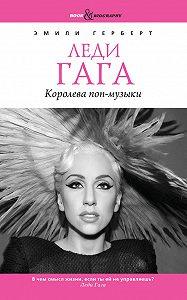 Эмили Герберт -Леди Гага. Королева поп-музыки