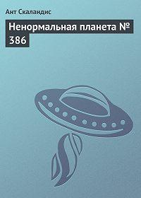 Ант Скаландис -Ненормальная планета № 386