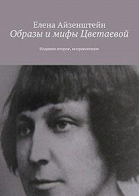 Елена Айзенштейн -Образы и мифы Цветаевой. Издание второе, исправленное