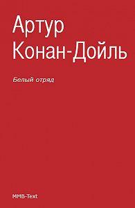 Артур Конан Дойл -Белый отряд