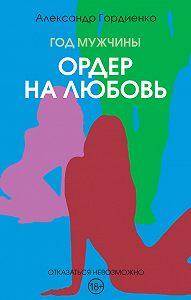 Александр Гордиенко -Год Мужчины. Ордер на Любовь