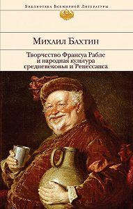 Михаил Бахтин -Творчество Франсуа Рабле и народная культура средневековья и Ренессанса