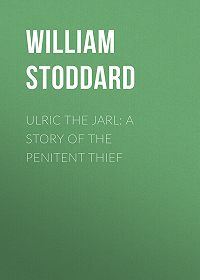 William Stoddard -Ulric the Jarl: A Story of the Penitent Thief