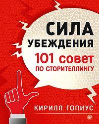 Кирилл Гопиус -Сила убеждения. 101 совет по сторителлингу
