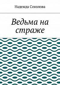 Надежда Соколова -Ведьма на страже