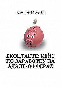 Алексей Номейн -ВКонтакте: кейс позаработку наадалт-офферах