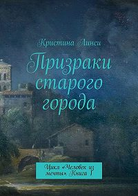 Кристина Линси -Призраки старого города. Цикл «Человек из мечты». Книга 1