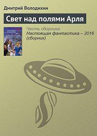 Дмитрий Володихин - Свет над полями Арля