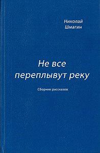 Николай Шмагин -Не все переплывут реку (сборник)