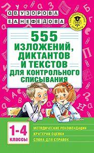 О. В. Узорова -555 изложений, диктантов и текстов для контрольного списывания с методическими рекомендациями, критериями оценки, словами для справок. 1–4 классы