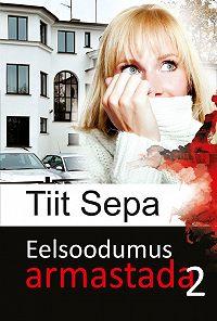 Tiit Sepa -Eelsoodumus armastada. Teine raamat