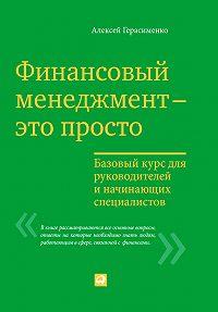 Алексей Герасименко -Финансовый менеджмент – это просто: Базовый курс для руководителей и начинающих специалистов
