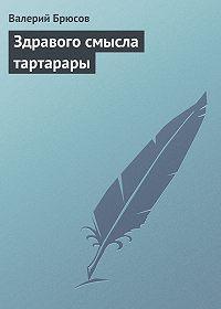 Валерий Брюсов -Здравого смысла тартарары