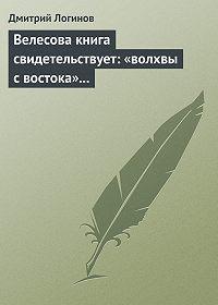 Дмитрий Логинов -Велесова книга свидетельствует: «волхвы с востока» суть русы