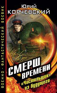 Юрий Корчевский -СМЕРШ времени. «Чистильщик» из будущего