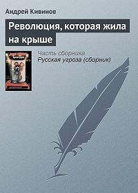Андрей Кивинов - Революция, которая жила на крыше