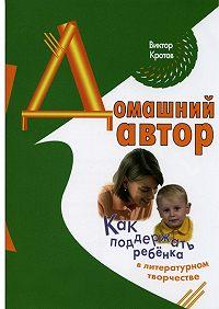 Виктор Кротов -Домашний автор. Как поддержать ребёнка в литературном творчестве