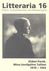 Elsbet Parek -«Litteraria» sari. Minu koolipõlve Tallinn 1916-1922