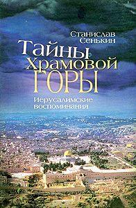 Станислав Сенькин - Тайны храмовой горы. Иерусалимские воспоминания
