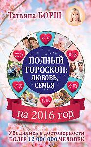 Татьяна Борщ - Полный гороскоп на 2016 год: любовь, семья