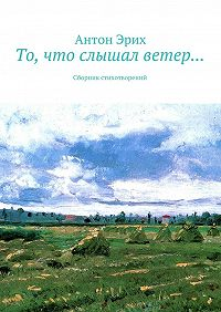 Антон Эрих -То, что слышал ветер… Сборник стихотворений