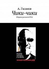 А. Гасанов -Чики-чики. Сборник рассказов№ 16