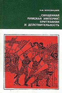 Николай Колесницкий -«Священная Римская империя»: притязания и действительность