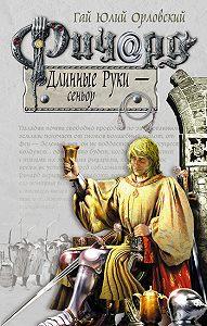 Гай Юлий Орловский -Ричард Длинные Руки – сеньор