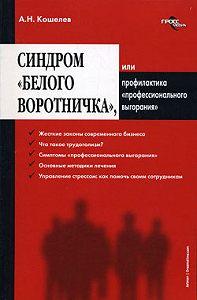 Антон Николаевич Кошелев -Синдром «белого воротничка» или Профилактика «профессионального выгорания»