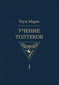 Теун Марез - Учение толтеков. Том 1