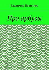 Владимир Печников -Про арбузы