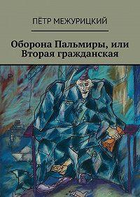 Пётр Межурицкий -Оборона Пальмиры, или Вторая гражданская