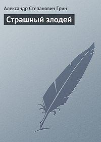 Александр Грин -Страшный злодей