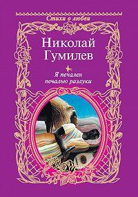 Николай Гумилев - Я печален печалью разлуки