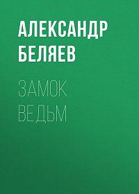 Александр Беляев -Замок ведьм