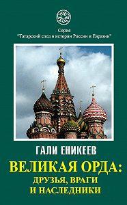 Гали Еникеев - Великая Орда: друзья, враги и наследники
