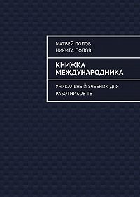 Матвей Попов, Никита Попов - Книжка международника. Уникальный учебник для работниковТВ