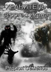 Родион Семенов - Хранитель серого тумана