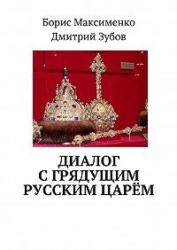 Борис Максименко -Диалог сгрядущим русским царём