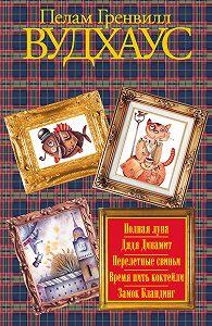 Пелам Вудхаус -Полная луна. Дядя Динамит. Перелетные свиньи. Время пить коктейли. Замок Бландинг (сборник)